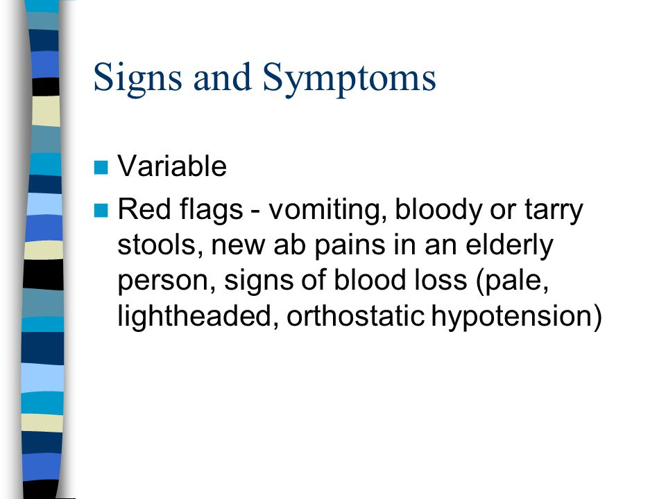 Signs and Symptoms Variable Red flags - vomiting, bloody or tarry stools, new ab pains in an elderly person, signs of blood loss (pale, lightheaded, orthostatic hypotension)