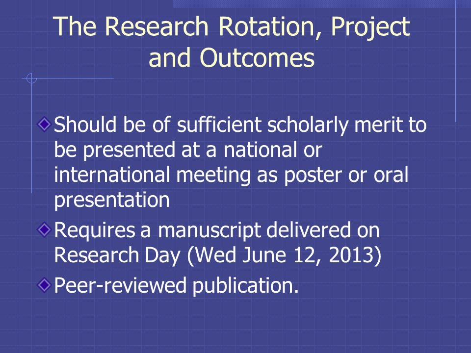 The Research Rotation, Project and Outcomes Should be of sufficient scholarly merit to be presented at a national or international meeting as poster or oral presentation Requires a manuscript delivered on Research Day (Wed June 12, 2013) Peer-reviewed publication.