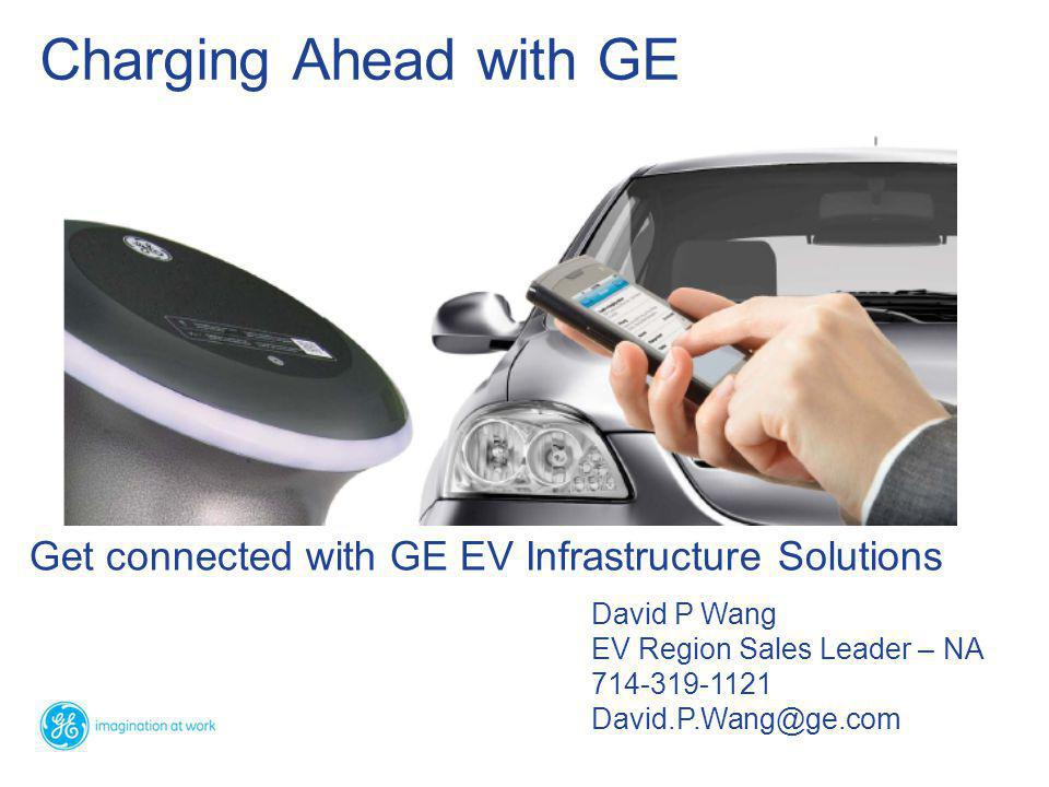 Get connected with GE EV Infrastructure Solutions Charging Ahead with GE David P Wang EV Region Sales Leader – NA 714-319-1121 David.P.Wang@ge.com