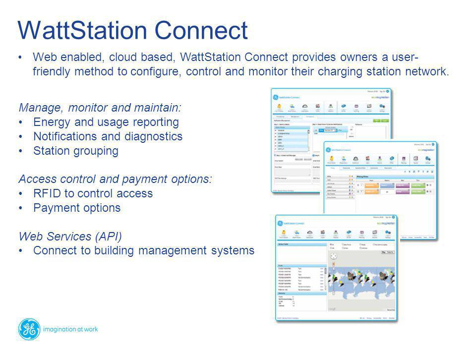 WattStation Connect Manage, monitor and maintain: Energy and usage reporting Notifications and diagnostics Station grouping Access control and payment options: RFID to control access Payment options Web Services (API) Connect to building management systems Web enabled, cloud based, WattStation Connect provides owners a user- friendly method to configure, control and monitor their charging station network.