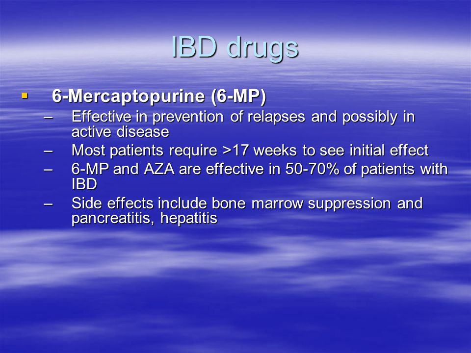 IBD drugs  6-Mercaptopurine (6-MP) –Effective in prevention of relapses and possibly in active disease –Most patients require >17 weeks to see initial effect –6-MP and AZA are effective in 50-70% of patients with IBD –Side effects include bone marrow suppression and pancreatitis, hepatitis