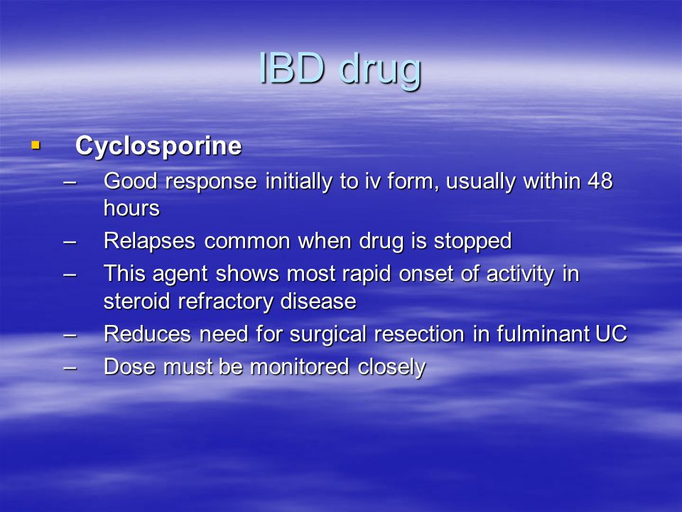 IBD drug  Cyclosporine –Good response initially to iv form, usually within 48 hours –Relapses common when drug is stopped –This agent shows most rapid onset of activity in steroid refractory disease –Reduces need for surgical resection in fulminant UC –Dose must be monitored closely