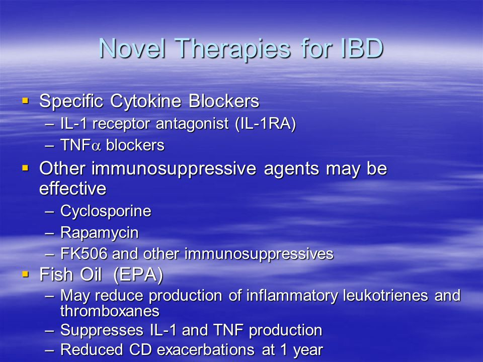 Novel Therapies for IBD  Specific Cytokine Blockers –IL-1 receptor antagonist (IL-1RA) –TNF  blockers  Other immunosuppressive agents may be effective –Cyclosporine –Rapamycin –FK506 and other immunosuppressives  Fish Oil (EPA) –May reduce production of inflammatory leukotrienes and thromboxanes –Suppresses IL-1 and TNF production –Reduced CD exacerbations at 1 year