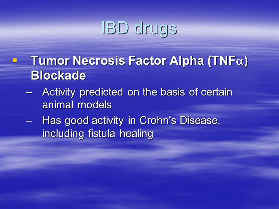 IBD drugs  Tumor Necrosis Factor Alpha (TNF  ) Blockade –Activity predicted on the basis of certain animal models –Has good activity in Crohn s Disease, including fistula healing