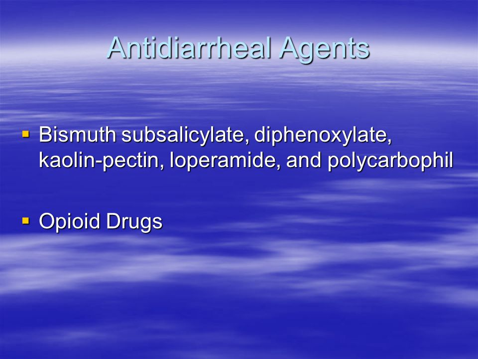 Antidiarrheal Agents  Bismuth subsalicylate, diphenoxylate, kaolin-pectin, loperamide, and polycarbophil  Opioid Drugs