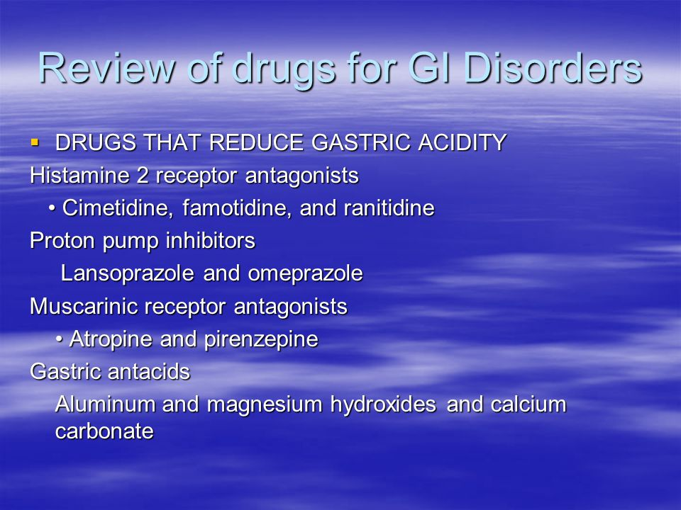 Review of drugs for GI Disorders  DRUGS THAT REDUCE GASTRIC ACIDITY Histamine 2 receptor antagonists Cimetidine, famotidine, and ranitidine Cimetidine, famotidine, and ranitidine Proton pump inhibitors Lansoprazole and omeprazole Lansoprazole and omeprazole Muscarinic receptor antagonists Atropine and pirenzepine Atropine and pirenzepine Gastric antacids Aluminum and magnesium hydroxides and calcium carbonate
