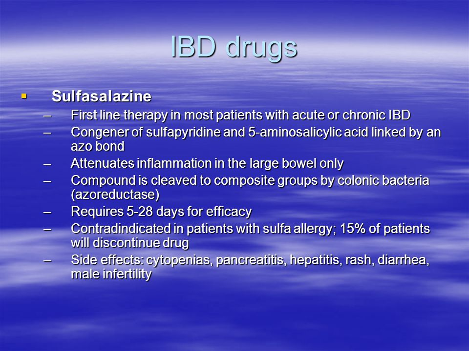 IBD drugs  Sulfasalazine –First line therapy in most patients with acute or chronic IBD –Congener of sulfapyridine and 5-aminosalicylic acid linked by an azo bond –Attenuates inflammation in the large bowel only –Compound is cleaved to composite groups by colonic bacteria (azoreductase) –Requires 5-28 days for efficacy –Contradindicated in patients with sulfa allergy; 15% of patients will discontinue drug –Side effects: cytopenias, pancreatitis, hepatitis, rash, diarrhea, male infertility