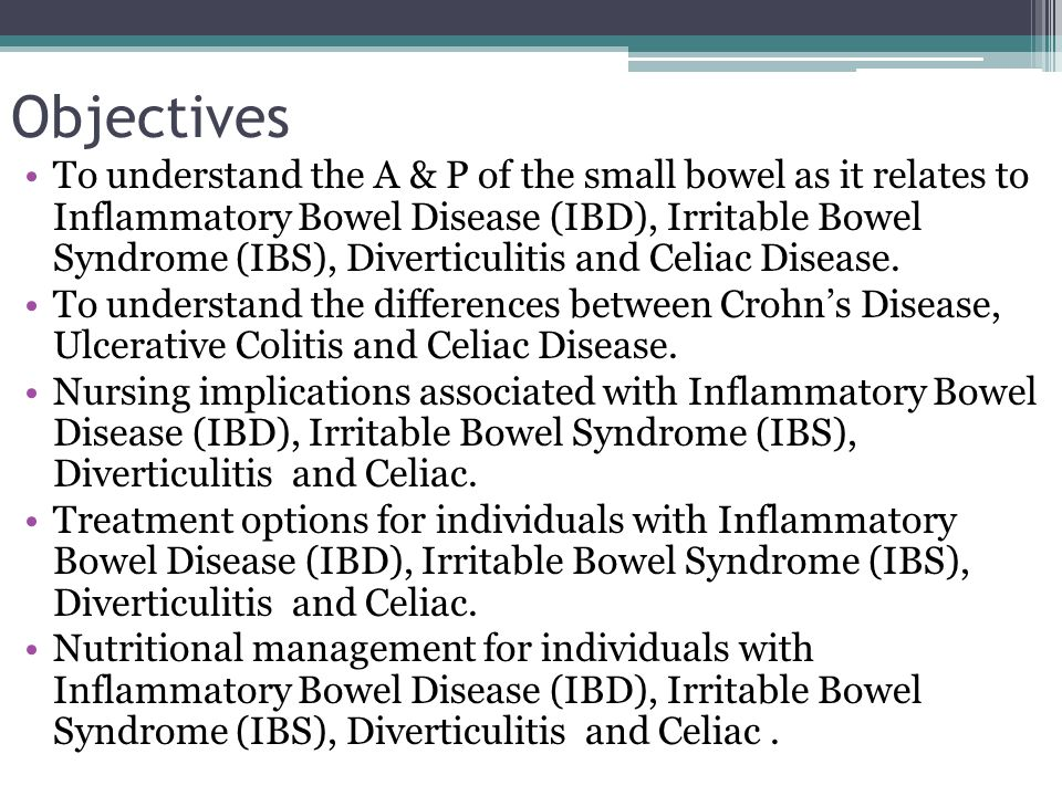 Objectives To understand the A & P of the small bowel as it relates to Inflammatory Bowel Disease (IBD), Irritable Bowel Syndrome (IBS), Diverticuliti
