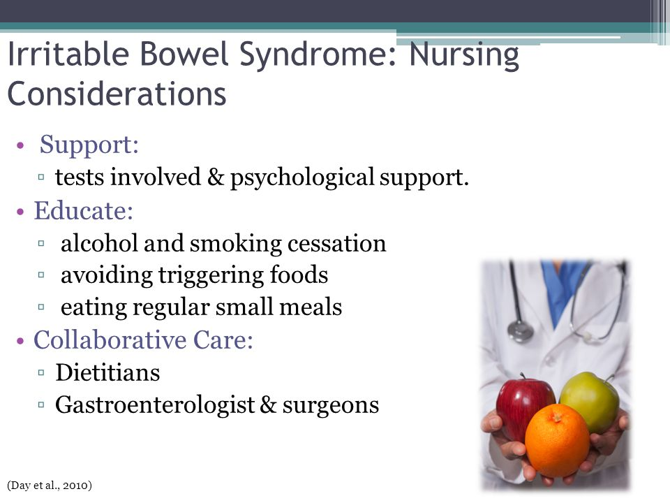 Irritable Bowel Syndrome: Nursing Considerations Support: ▫tests involved & psychological support. Educate: ▫ alcohol and smoking cessation ▫ avoiding