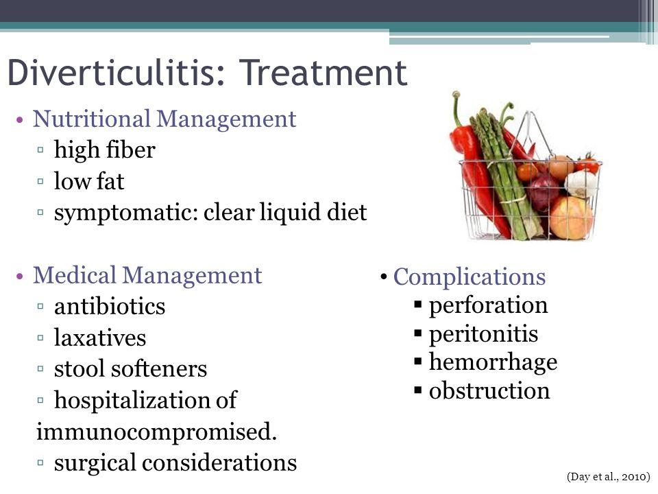 Diverticulitis: Treatment Nutritional Management ▫high fiber ▫low fat ▫symptomatic: clear liquid diet Medical Management ▫antibiotics ▫laxatives ▫stoo