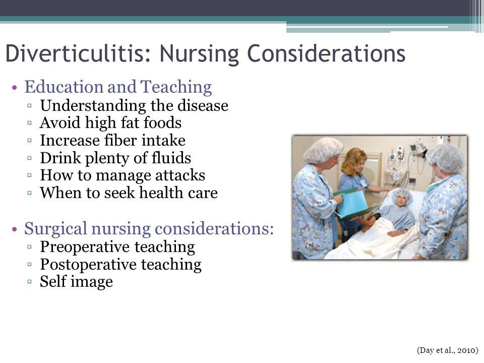 Diverticulitis: Nursing Considerations Education and Teaching ▫Understanding the disease ▫Avoid high fat foods ▫Increase fiber intake ▫Drink plenty of