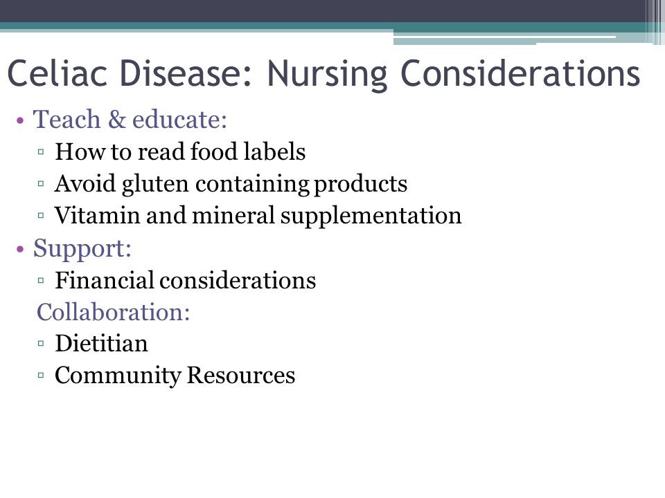 Celiac Disease: Nursing Considerations Teach & educate: ▫How to read food labels ▫Avoid gluten containing products ▫Vitamin and mineral supplementatio