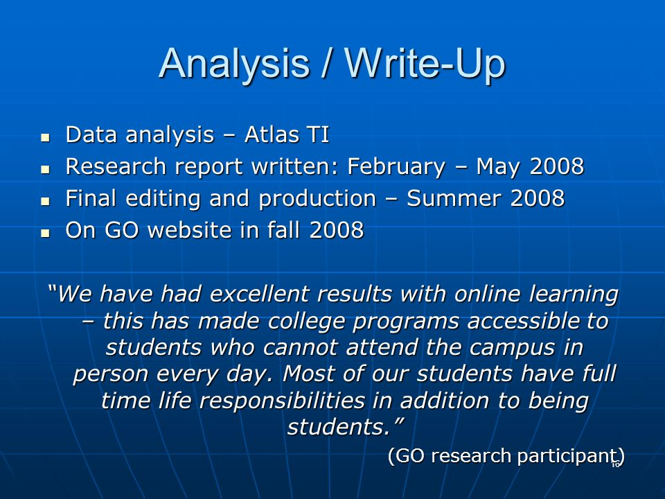16 Analysis / Write-Up Data analysis – Atlas TI Data analysis – Atlas TI Research report written: February – May 2008 Research report written: February – May 2008 Final editing and production – Summer 2008 Final editing and production – Summer 2008 On GO website in fall 2008 On GO website in fall 2008 We have had excellent results with online learning – this has made college programs accessible to students who cannot attend the campus in person every day.