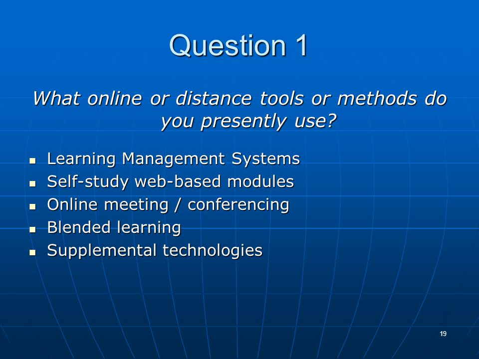 19 Question 1 What online or distance tools or methods do you presently use? Learning Management Systems Learning Management Systems Self-study web-ba