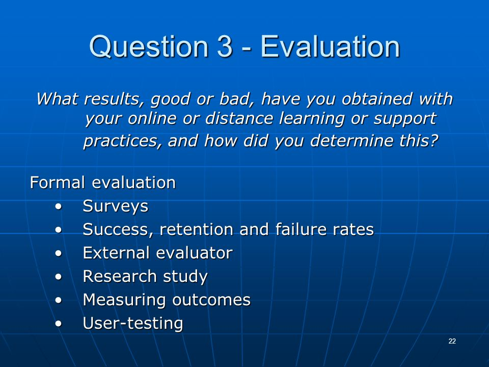 22 Question 3 - Evaluation What results, good or bad, have you obtained with your online or distance learning or support practices, and how did you determine this.