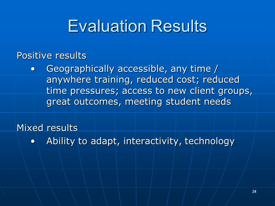 24 Evaluation Results Positive results Geographically accessible, any time / anywhere training, reduced cost; reduced time pressures; access to new client groups, great outcomes, meeting student needsGeographically accessible, any time / anywhere training, reduced cost; reduced time pressures; access to new client groups, great outcomes, meeting student needs Mixed results Ability to adapt, interactivity, technologyAbility to adapt, interactivity, technology