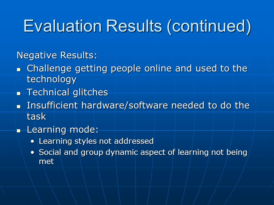 Evaluation Results (continued) Negative Results: Challenge getting people online and used to the technology Challenge getting people online and used to the technology Technical glitches Technical glitches Insufficient hardware/software needed to do the task Insufficient hardware/software needed to do the task Learning mode: Learning mode: Learning styles not addressedLearning styles not addressed Social and group dynamic aspect of learning not being metSocial and group dynamic aspect of learning not being met