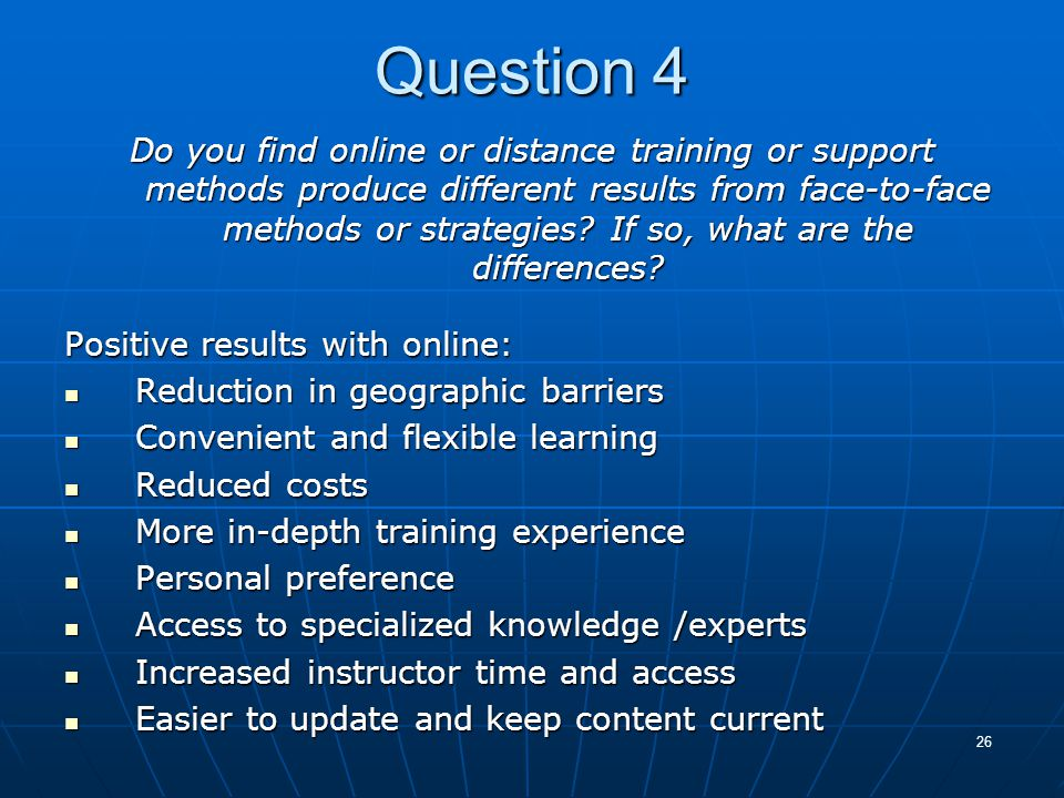 26 Question 4 Do you find online or distance training or support methods produce different results from face-to-face methods or strategies? If so, wha