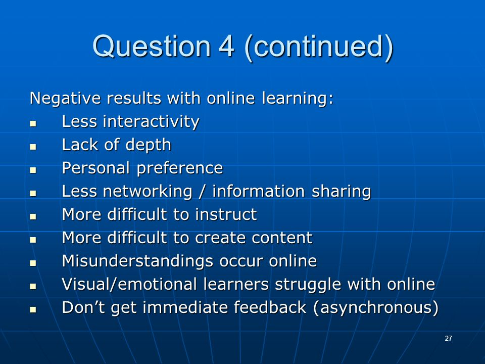 27 Question 4 (continued) Negative results with online learning: Less interactivity Less interactivity Lack of depth Lack of depth Personal preference