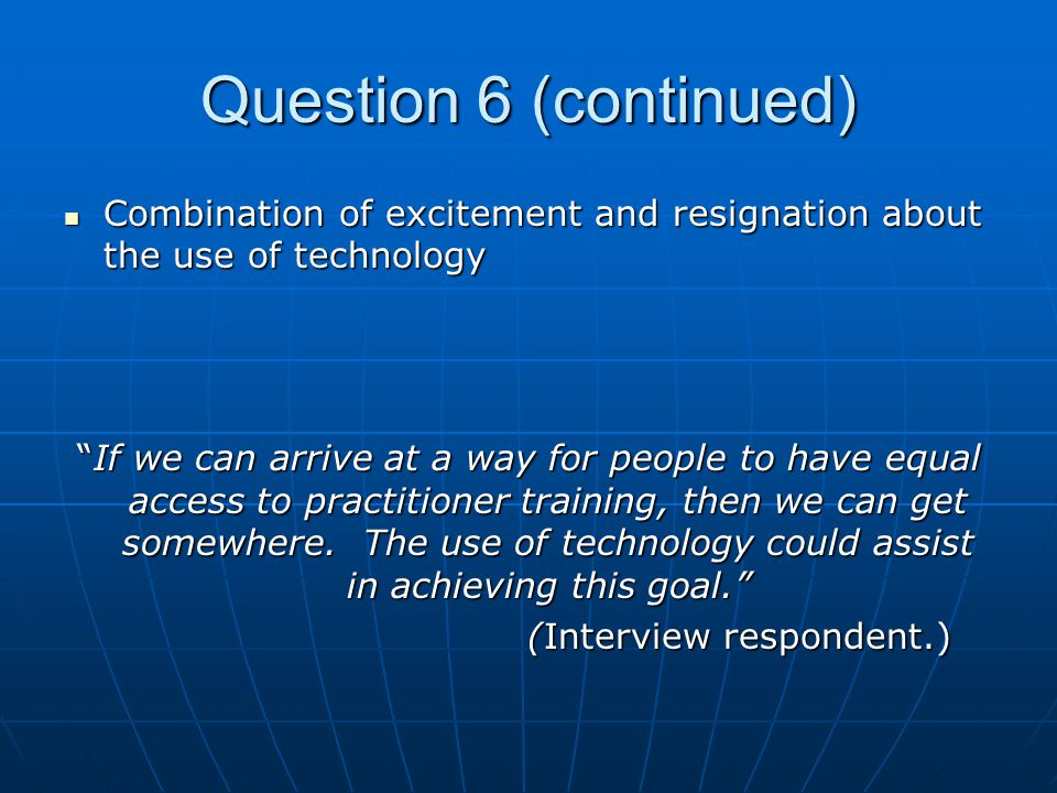 Question 6 (continued) Combination of excitement and resignation about the use of technology Combination of excitement and resignation about the use of technology If we can arrive at a way for people to have equal access to practitioner training, then we can get somewhere.