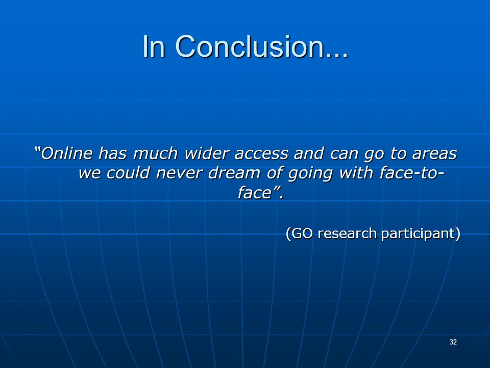 "32 In Conclusion... ""Online has much wider access and can go to areas we could never dream of going with face-to- face"". (GO research participant)"