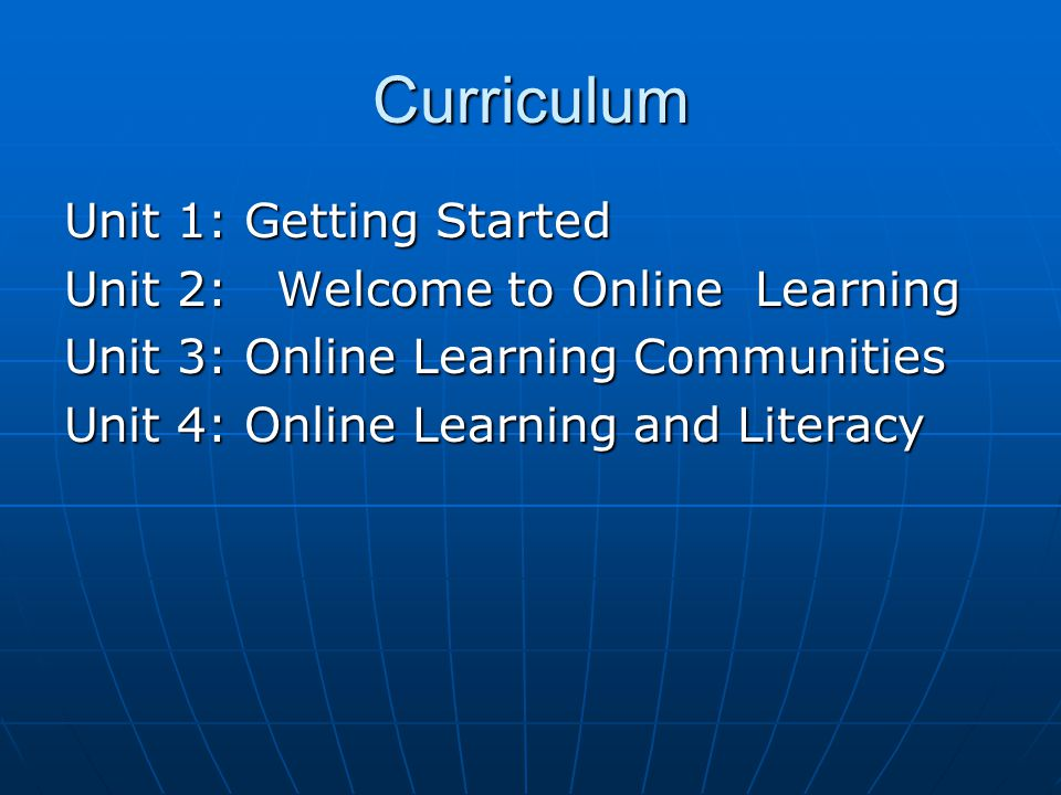 Curriculum Unit 1: Getting Started Unit 2:Welcome to Online Learning Unit 3: Online Learning Communities Unit 4: Online Learning and Literacy