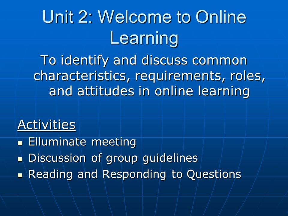 Unit 2: Welcome to Online Learning To identify and discuss common characteristics, requirements, roles, and attitudes in online learning Activities Elluminate meeting Elluminate meeting Discussion of group guidelines Discussion of group guidelines Reading and Responding to Questions Reading and Responding to Questions