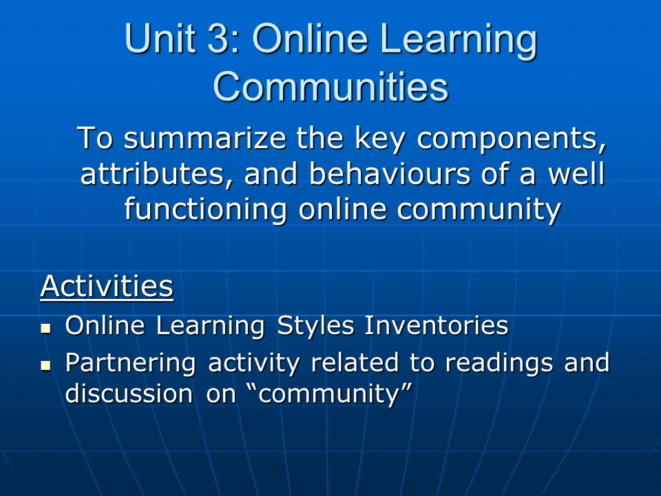 Unit 3: Online Learning Communities To summarize the key components, attributes, and behaviours of a well functioning online community Activities Online Learning Styles Inventories Online Learning Styles Inventories Partnering activity related to readings and discussion on community Partnering activity related to readings and discussion on community