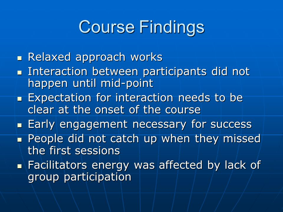 Course Findings Relaxed approach works Relaxed approach works Interaction between participants did not happen until mid-point Interaction between participants did not happen until mid-point Expectation for interaction needs to be clear at the onset of the course Expectation for interaction needs to be clear at the onset of the course Early engagement necessary for success Early engagement necessary for success People did not catch up when they missed the first sessions People did not catch up when they missed the first sessions Facilitators energy was affected by lack of group participation Facilitators energy was affected by lack of group participation
