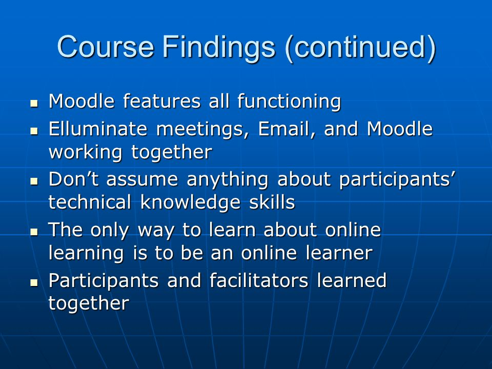 Course Findings (continued) Moodle features all functioning Moodle features all functioning Elluminate meetings, Email, and Moodle working together Elluminate meetings, Email, and Moodle working together Don't assume anything about participants' technical knowledge skills Don't assume anything about participants' technical knowledge skills The only way to learn about online learning is to be an online learner The only way to learn about online learning is to be an online learner Participants and facilitators learned together Participants and facilitators learned together