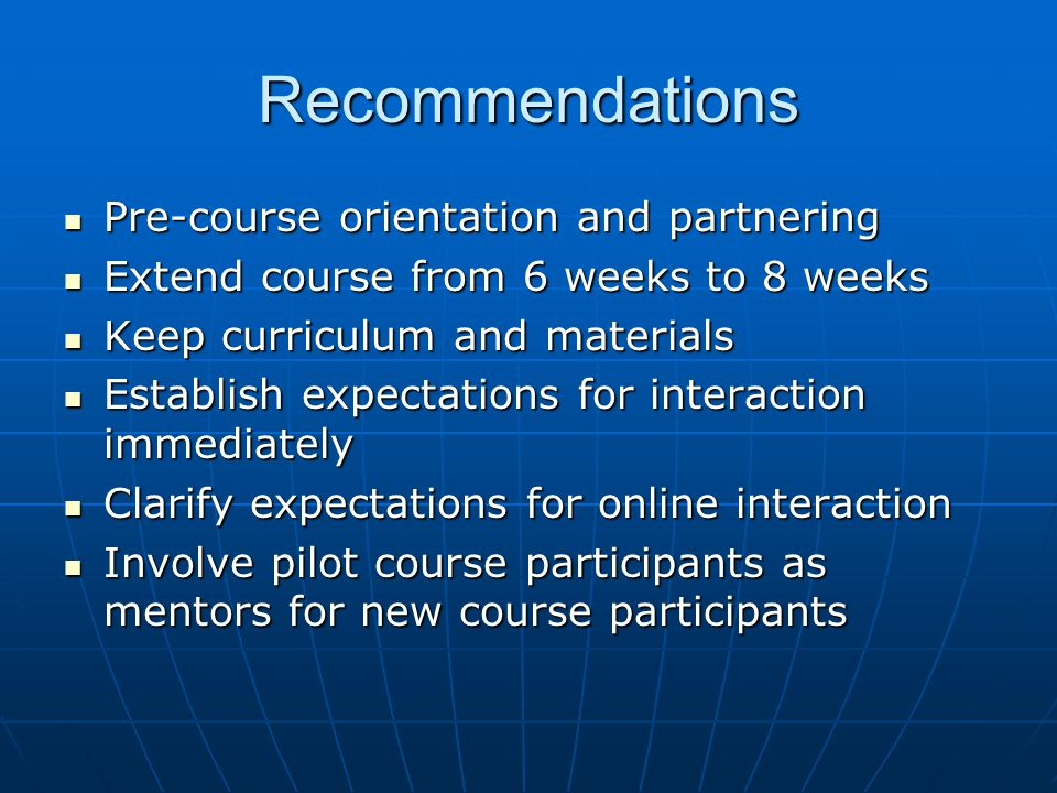 Recommendations Pre-course orientation and partnering Pre-course orientation and partnering Extend course from 6 weeks to 8 weeks Extend course from 6 weeks to 8 weeks Keep curriculum and materials Keep curriculum and materials Establish expectations for interaction immediately Establish expectations for interaction immediately Clarify expectations for online interaction Clarify expectations for online interaction Involve pilot course participants as mentors for new course participants Involve pilot course participants as mentors for new course participants