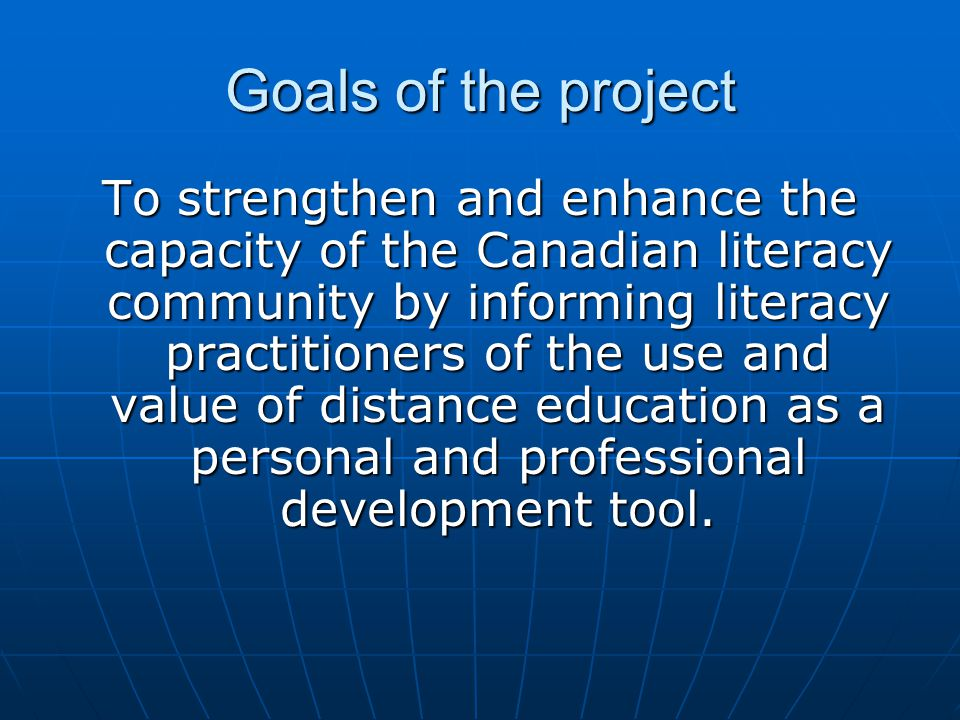 Goals of the project To strengthen and enhance the capacity of the Canadian literacy community by informing literacy practitioners of the use and valu