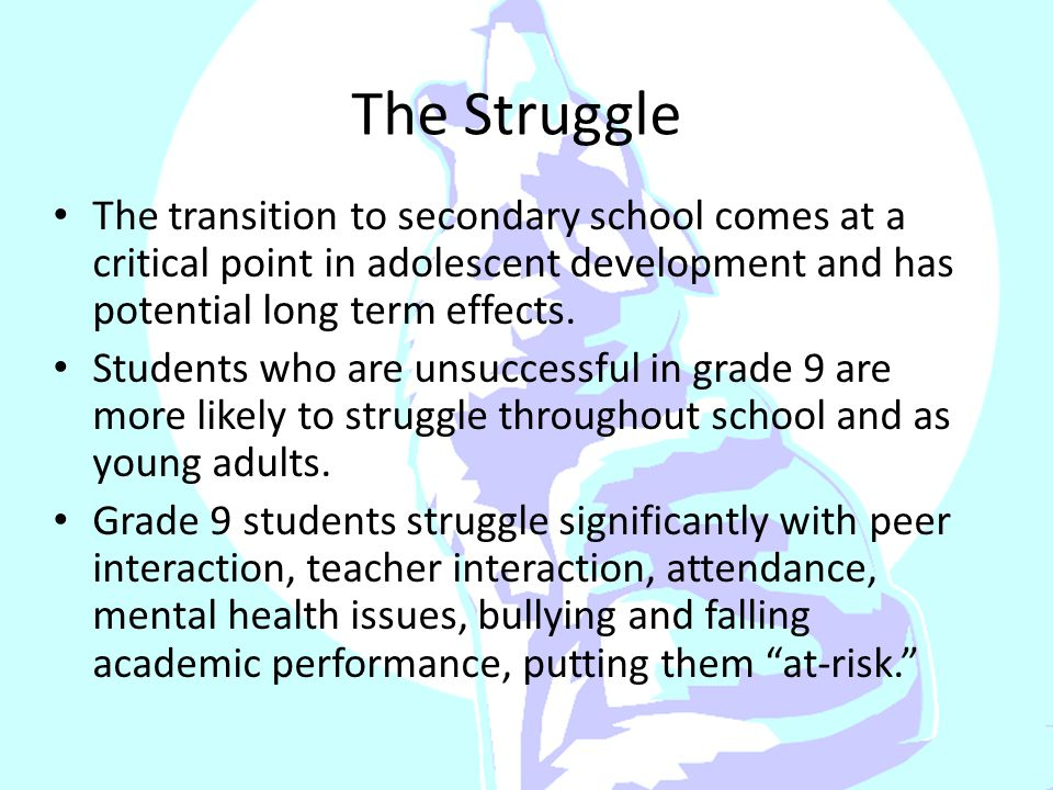 The Struggle The transition to secondary school comes at a critical point in adolescent development and has potential long term effects.