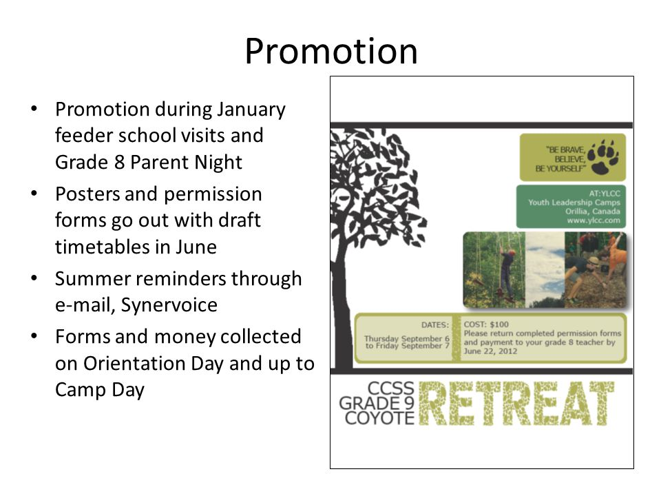 Promotion Promotion during January feeder school visits and Grade 8 Parent Night Posters and permission forms go out with draft timetables in June Summer reminders through e-mail, Synervoice Forms and money collected on Orientation Day and up to Camp Day
