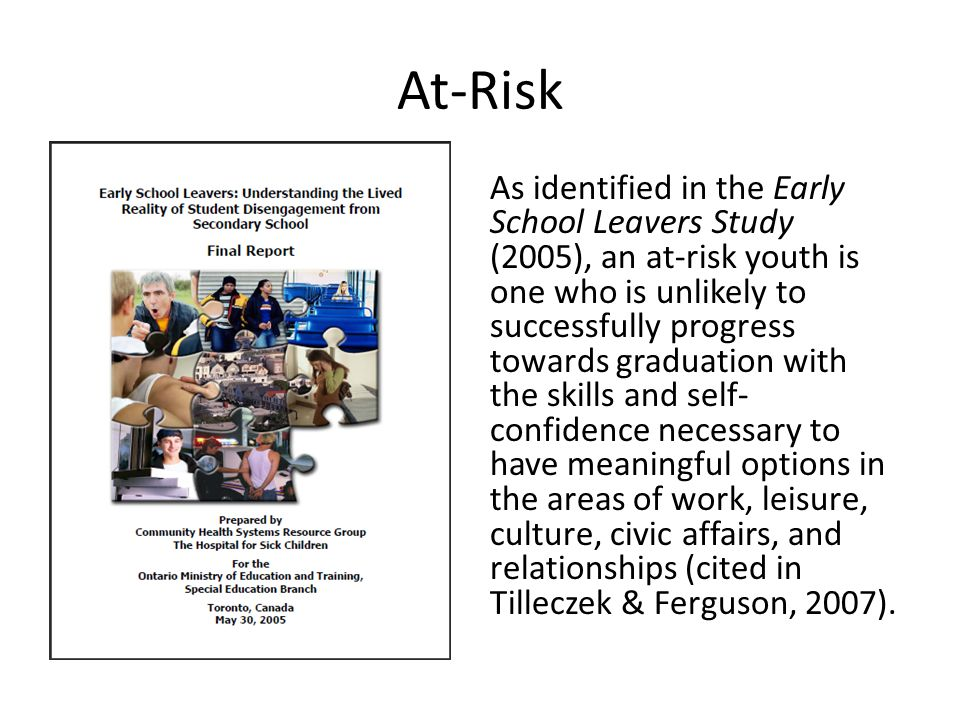 At-Risk As identified in the Early School Leavers Study (2005), an at-risk youth is one who is unlikely to successfully progress towards graduation with the skills and self- confidence necessary to have meaningful options in the areas of work, leisure, culture, civic affairs, and relationships (cited in Tilleczek & Ferguson, 2007).