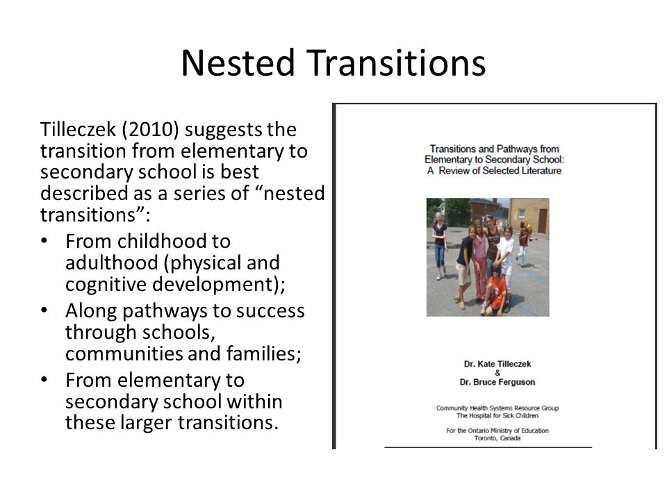 Nested Transitions Tilleczek (2010) suggests the transition from elementary to secondary school is best described as a series of nested transitions : From childhood to adulthood (physical and cognitive development); Along pathways to success through schools, communities and families; From elementary to secondary school within these larger transitions.