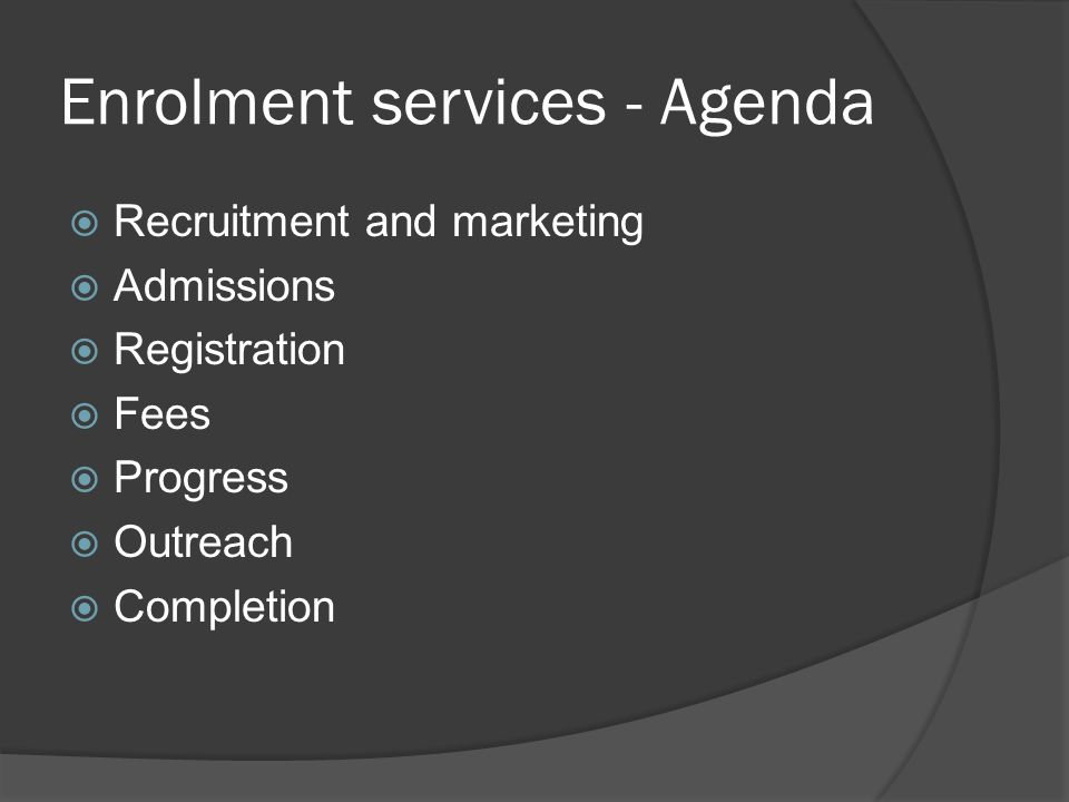 Enrolment services - Agenda  Recruitment and marketing  Admissions  Registration  Fees  Progress  Outreach  Completion