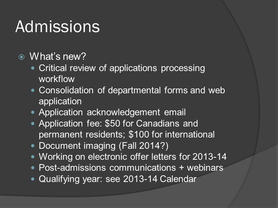 Admissions  What's new? Critical review of applications processing workflow Consolidation of departmental forms and web application Application ackno