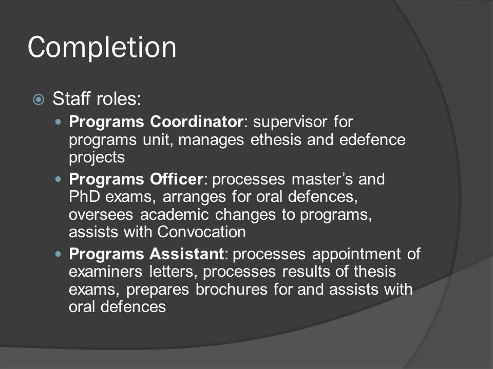 Completion  Staff roles: Programs Coordinator: supervisor for programs unit, manages ethesis and edefence projects Programs Officer: processes master