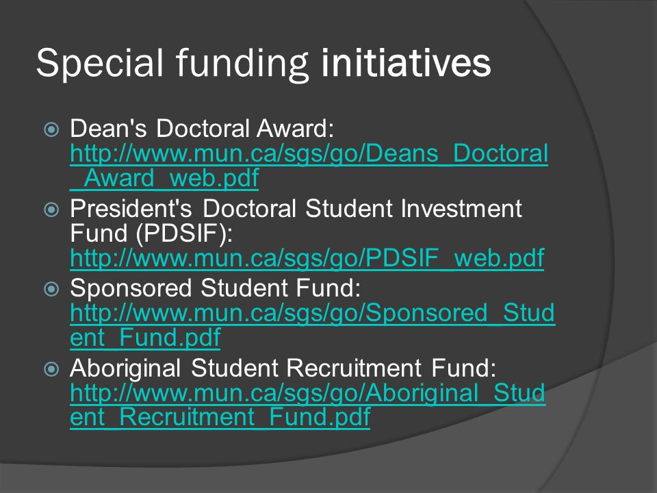 Special funding initiatives  Dean's Doctoral Award: http://www.mun.ca/sgs/go/Deans_Doctoral _Award_web.pdf http://www.mun.ca/sgs/go/Deans_Doctoral _A