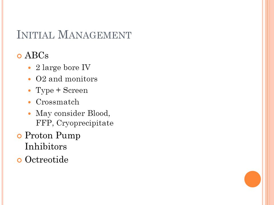 I NITIAL M ANAGEMENT ABCs 2 large bore IV O2 and monitors Type + Screen Crossmatch May consider Blood, FFP, Cryoprecipitate Proton Pump Inhibitors Octreotide