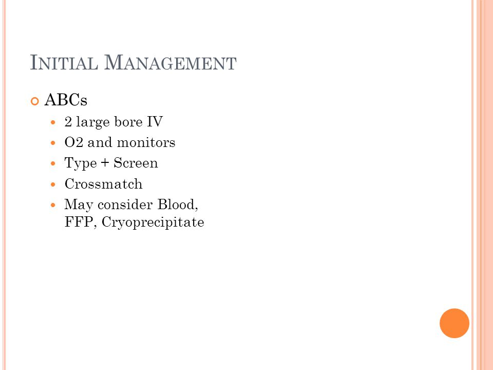 I NITIAL M ANAGEMENT ABCs 2 large bore IV O2 and monitors Type + Screen Crossmatch May consider Blood, FFP, Cryoprecipitate