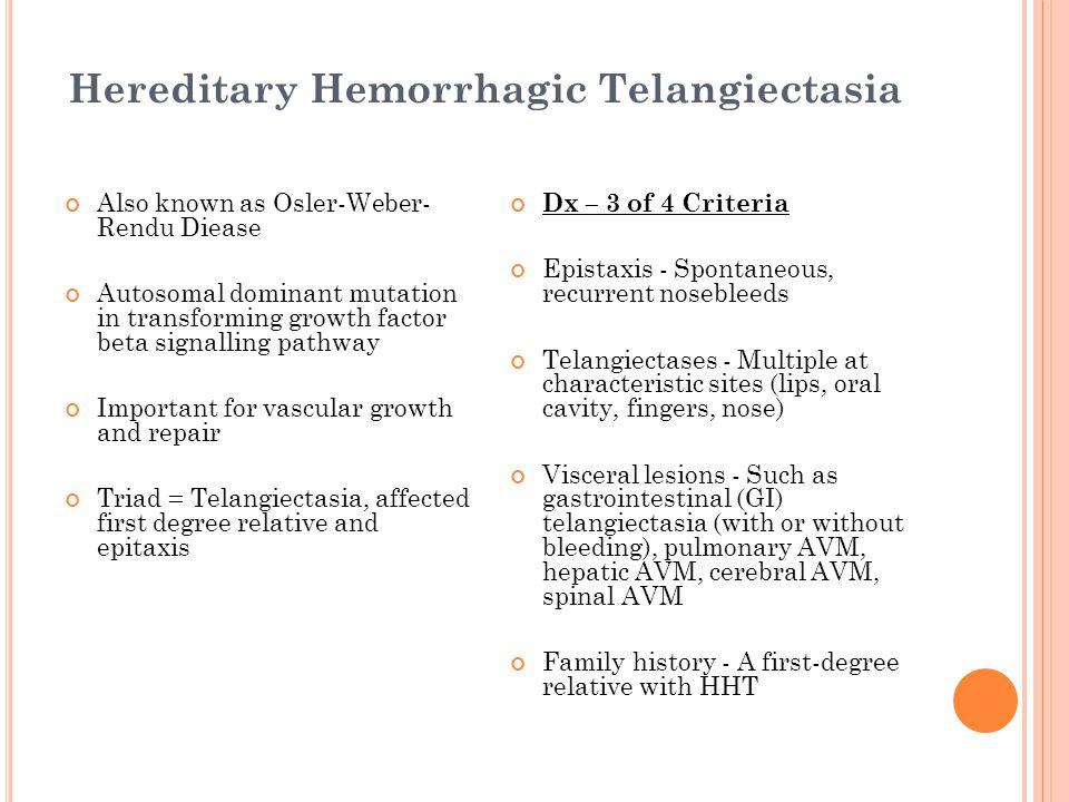 Hereditary Hemorrhagic Telangiectasia Also known as Osler-Weber- Rendu Diease Autosomal dominant mutation in transforming growth factor beta signallin