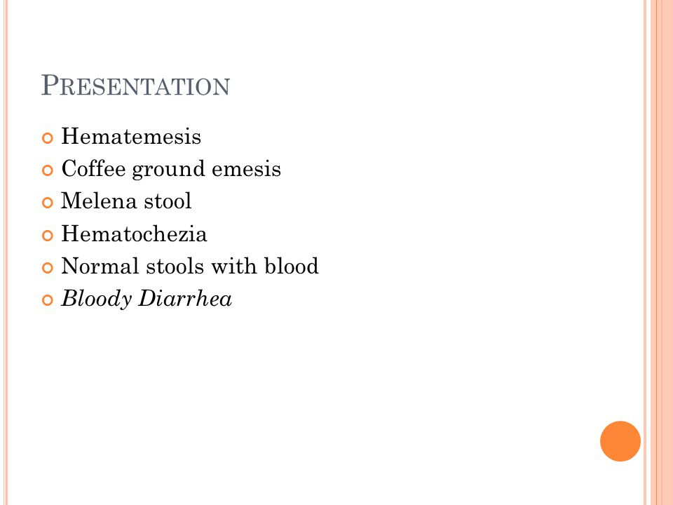 P RESENTATION Hematemesis Coffee ground emesis Melena stool Hematochezia Normal stools with blood Bloody Diarrhea
