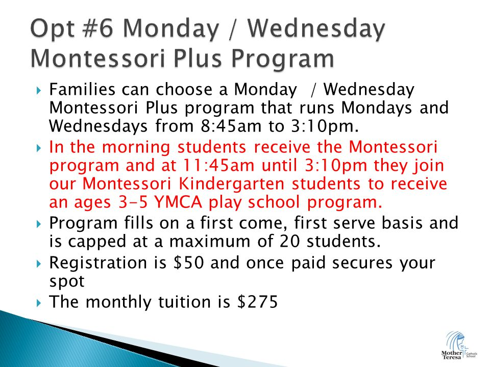  Families can choose a Monday / Wednesday Montessori Plus program that runs Mondays and Wednesdays from 8:45am to 3:10pm.