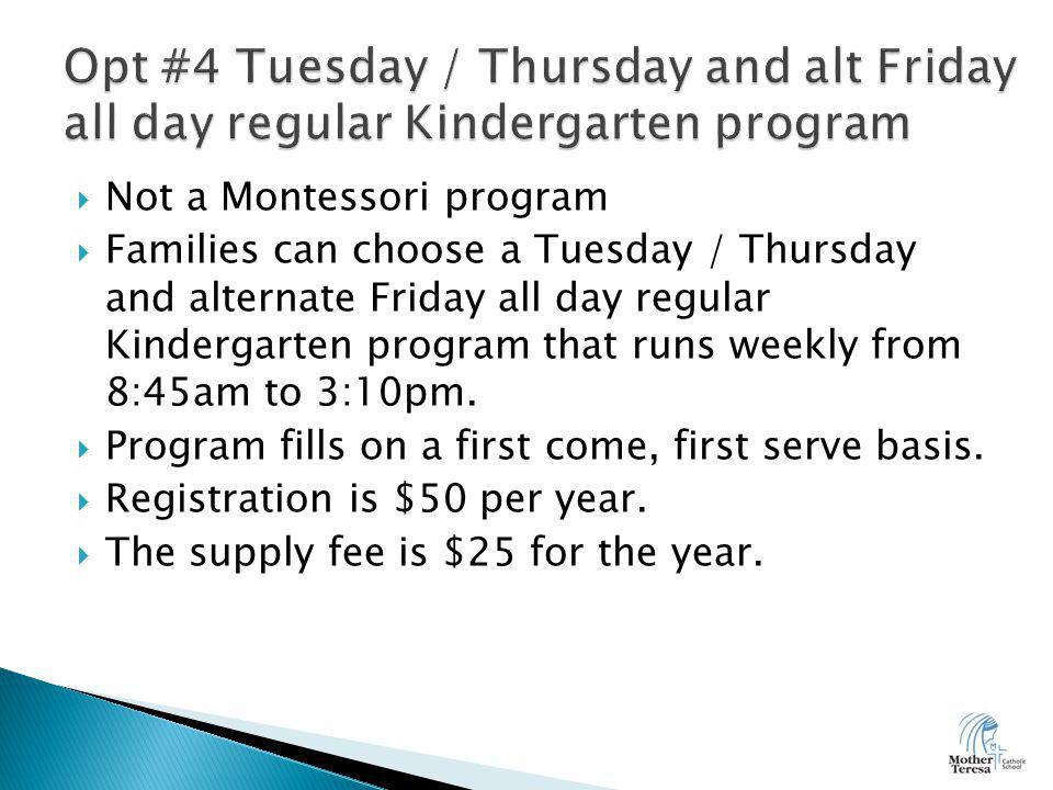  Not a Montessori program  Families can choose a Tuesday / Thursday and alternate Friday all day regular Kindergarten program that runs weekly from 8:45am to 3:10pm.