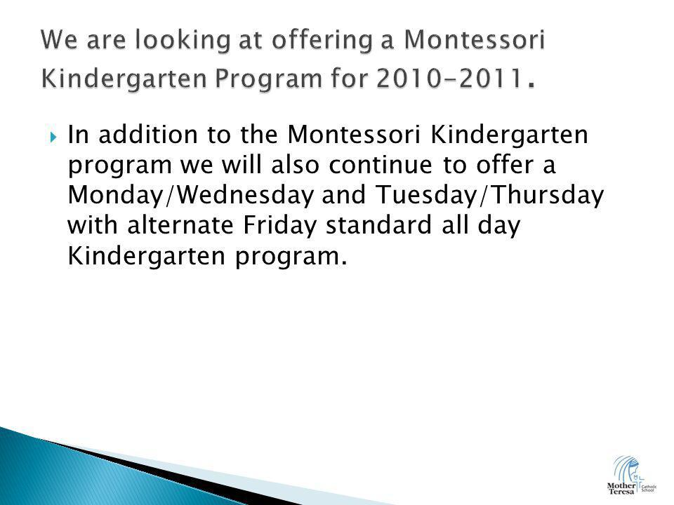  In addition to the Montessori Kindergarten program we will also continue to offer a Monday/Wednesday and Tuesday/Thursday with alternate Friday standard all day Kindergarten program.