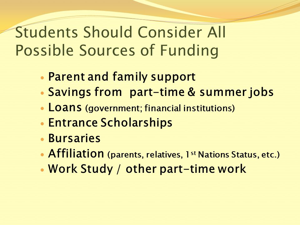 Students Should Consider All Possible Sources of Funding Parent and family support Savings from part-time & summer jobs Loans (government; financial institutions) Entrance Scholarships Bursaries Affiliation (parents, relatives, 1 st Nations Status, etc.) Work Study / other part-time work