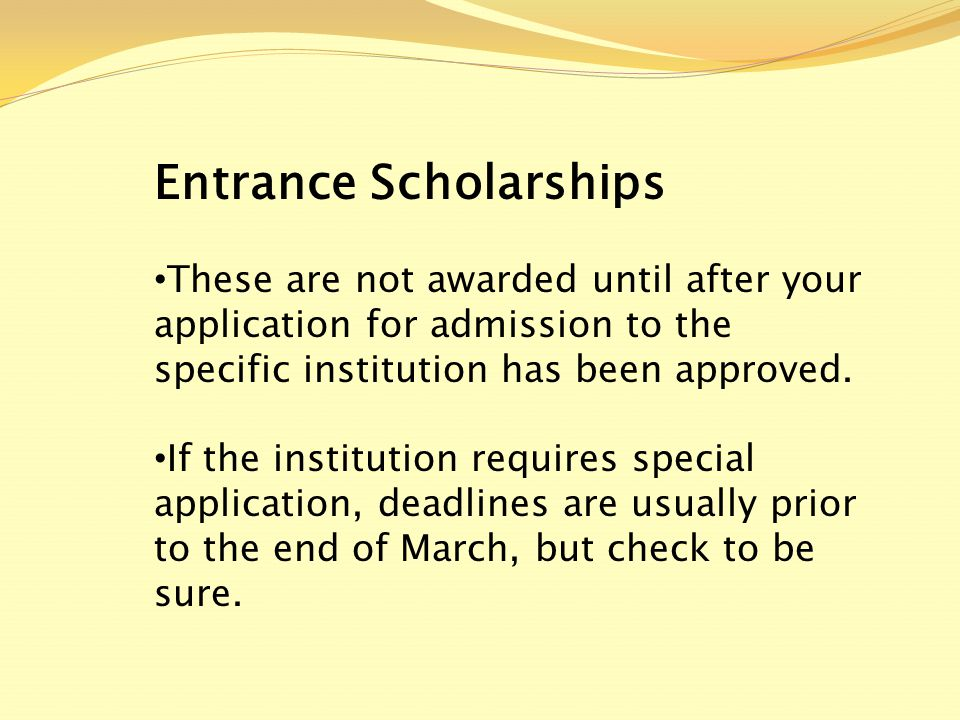 Entrance Scholarships These are not awarded until after your application for admission to the specific institution has been approved.