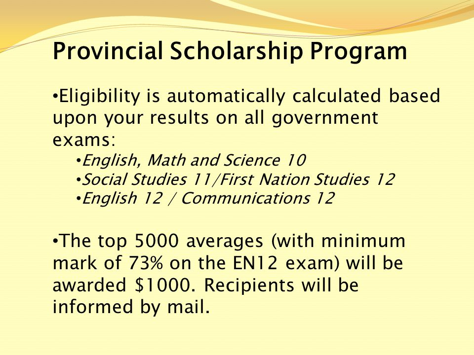 Provincial Scholarship Program Eligibility is automatically calculated based upon your results on all government exams: English, Math and Science 10 Social Studies 11/First Nation Studies 12 English 12 / Communications 12 The top 5000 averages (with minimum mark of 73% on the EN12 exam) will be awarded $1000.